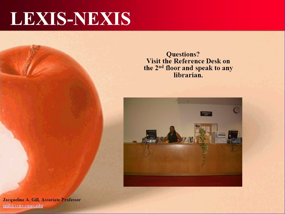 LEXIS-NEXIS Questions? Visit the Reference Desk on the 2 nd floor and speak to any librarian. Jacqueline A. Gill, Associate Professor jgill@ccny.cuny.