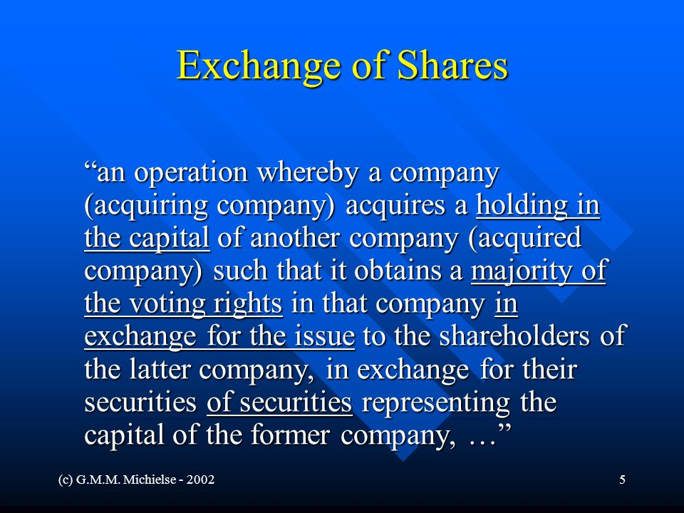 """(c) G.M.M. Michielse - 20025 Exchange of Shares """"an operation whereby a company (acquiring company) acquires a holding in the capital of another compa"""