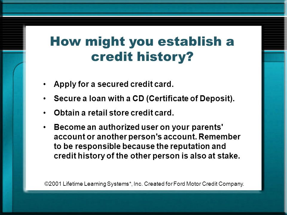 ©2001 Lifetime Learning Systems*, Inc. Created for Ford Motor Credit Company. How might you establish a credit history? Apply for a secured credit car