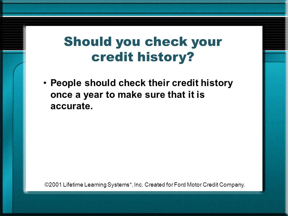 ©2001 Lifetime Learning Systems*, Inc. Created for Ford Motor Credit Company. Should you check your credit history? People should check their credit h