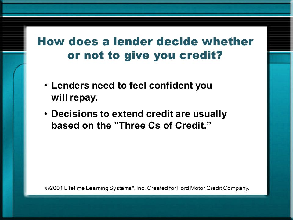 ©2001 Lifetime Learning Systems*, Inc. Created for Ford Motor Credit Company. How does a lender decide whether or not to give you credit? Lenders need