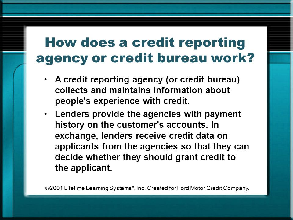 ©2001 Lifetime Learning Systems*, Inc. Created for Ford Motor Credit Company. How does a credit reporting agency or credit bureau work? A credit repor