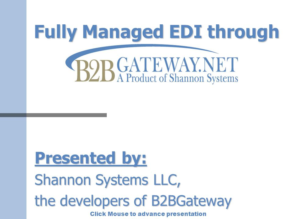 Click Mouse to advance presentation Fully Managed EDI With B2BGateway, we manage the EDI, so you can manage the business.