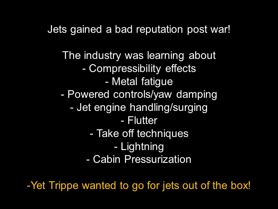 Jets gained a bad reputation post war! The industry was learning about - Compressibility effects - Metal fatigue - Powered controls/yaw damping - Jet