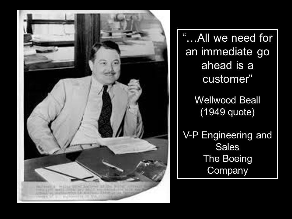 """…All we need for an immediate go ahead is a customer"" Wellwood Beall (1949 quote) V-P Engineering and Sales The Boeing Company"