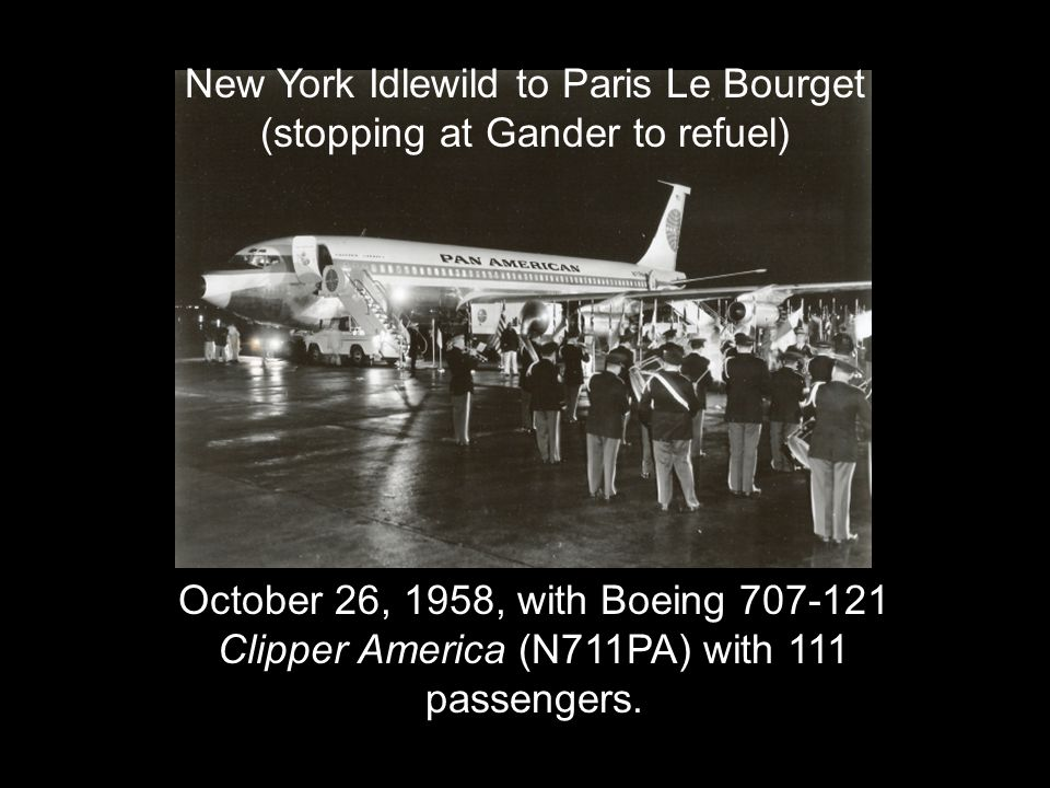 October 26, 1958, with Boeing 707-121 Clipper America (N711PA) with 111 passengers. New York Idlewild to Paris Le Bourget (stopping at Gander to refue