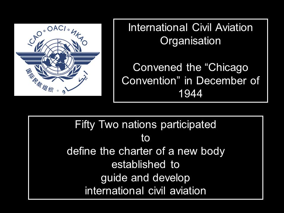 "International Civil Aviation Organisation Convened the ""Chicago Convention"" in December of 1944 Fifty Two nations participated to define the charter o"