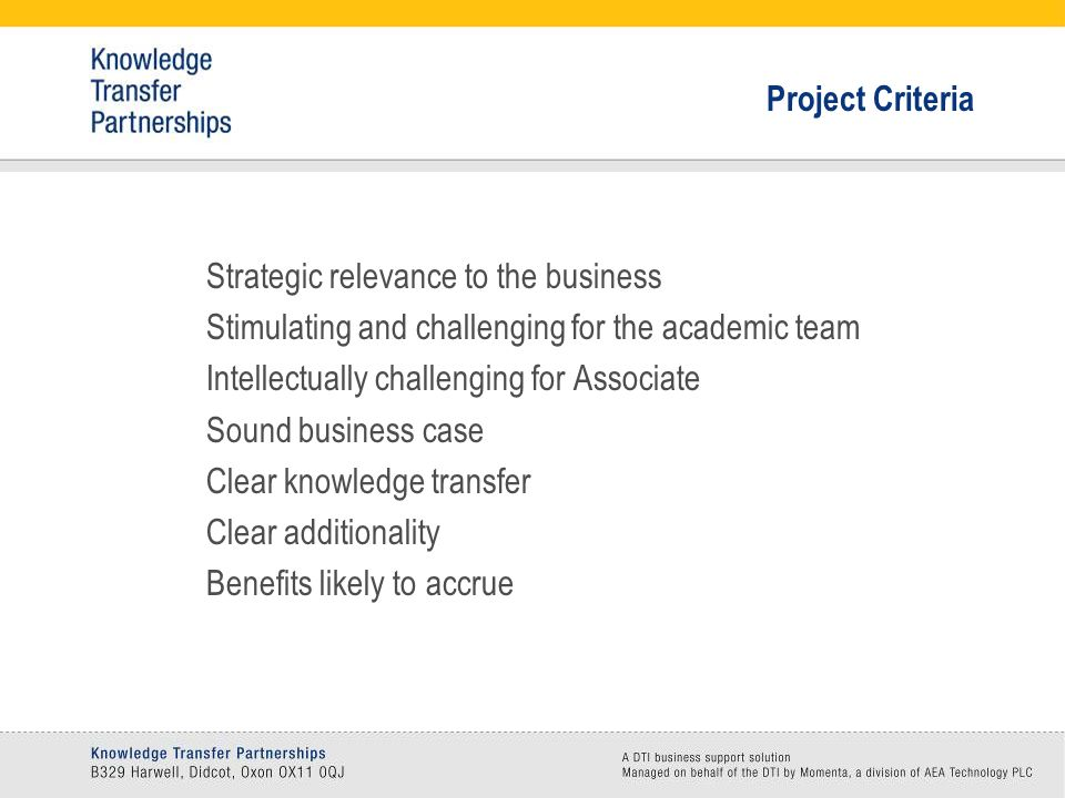 Project Criteria Strategic relevance to the business Stimulating and challenging for the academic team Intellectually challenging for Associate Sound business case Clear knowledge transfer Clear additionality Benefits likely to accrue