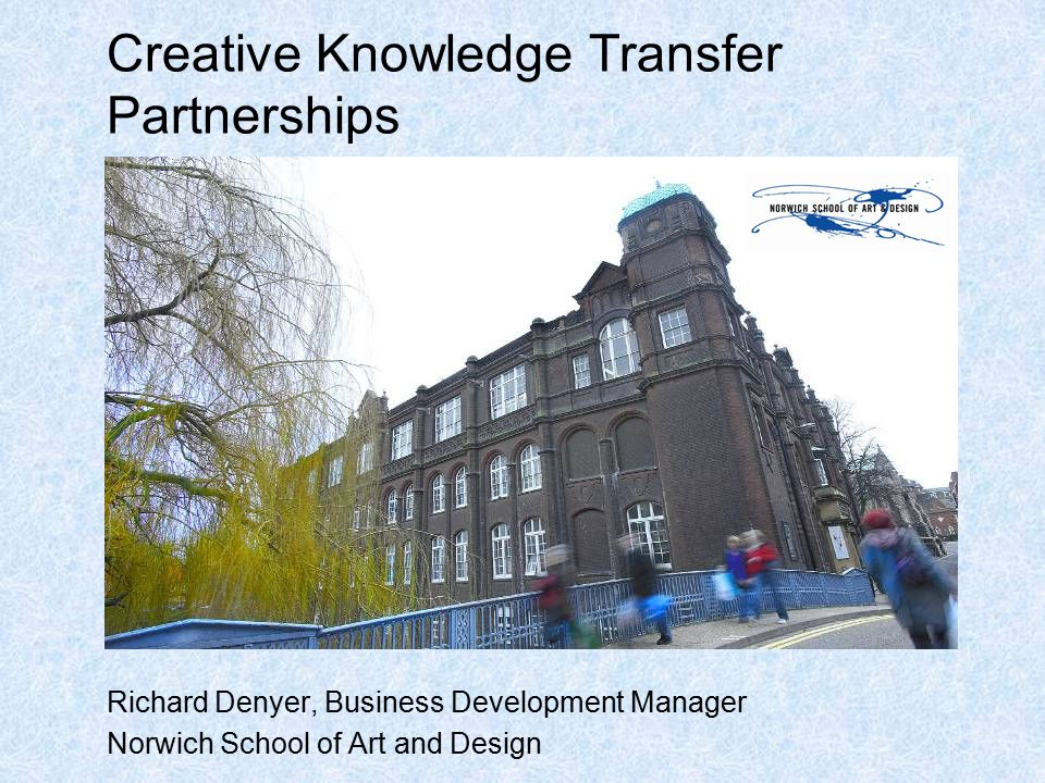 Creative Knowledge Transfer Partnerships Richard Denyer, Business Development Manager Norwich School of Art and Design