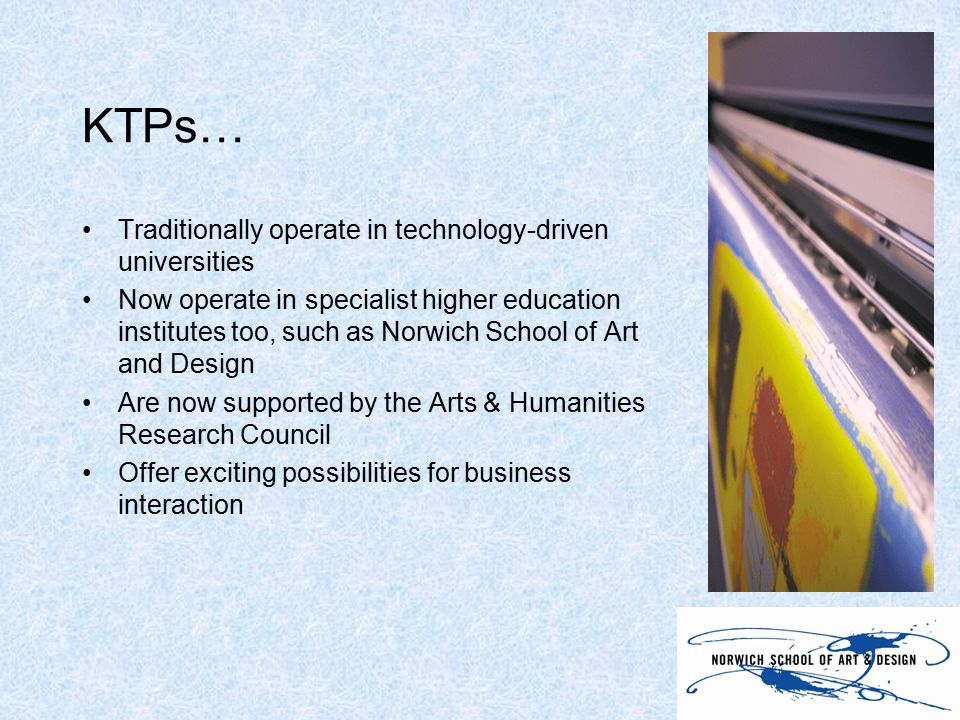 KTPs… Traditionally operate in technology-driven universities Now operate in specialist higher education institutes too, such as Norwich School of Art and Design Are now supported by the Arts & Humanities Research Council Offer exciting possibilities for business interaction