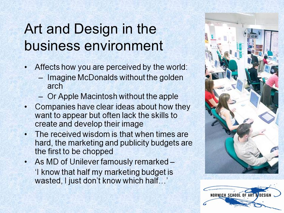 Art and Design in the business environment Affects how you are perceived by the world: –Imagine McDonalds without the golden arch –Or Apple Macintosh without the apple Companies have clear ideas about how they want to appear but often lack the skills to create and develop their image The received wisdom is that when times are hard, the marketing and publicity budgets are the first to be chopped As MD of Unilever famously remarked – 'I know that half my marketing budget is wasted, I just don't know which half…'