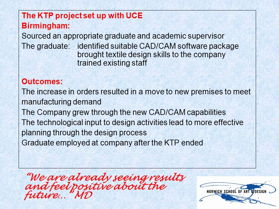 The KTP project set up with UCE Birmingham: Sourced an appropriate graduate and academic supervisor The graduate:identified suitable CAD/CAM software package brought textile design skills to the company trained existing staff Outcomes: The increase in orders resulted in a move to new premises to meet manufacturing demand The Company grew through the new CAD/CAM capabilities The technological input to design activities lead to more effective planning through the design process Graduate employed at company after the KTP ended We are already seeing results and feel positive about the future… MD