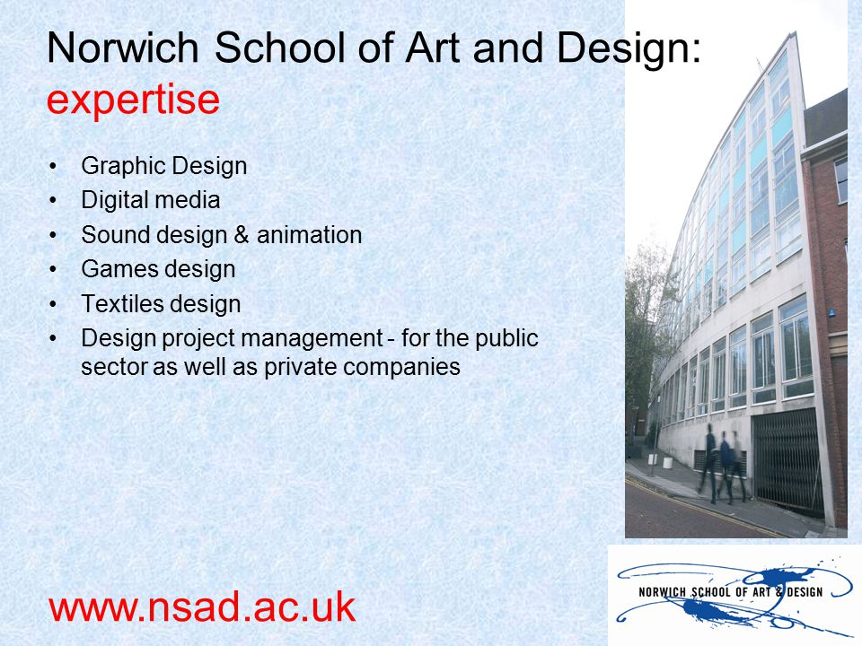 Graphic Design Digital media Sound design & animation Games design Textiles design Design project management - for the public sector as well as private companies Norwich School of Art and Design: expertise www.nsad.ac.uk