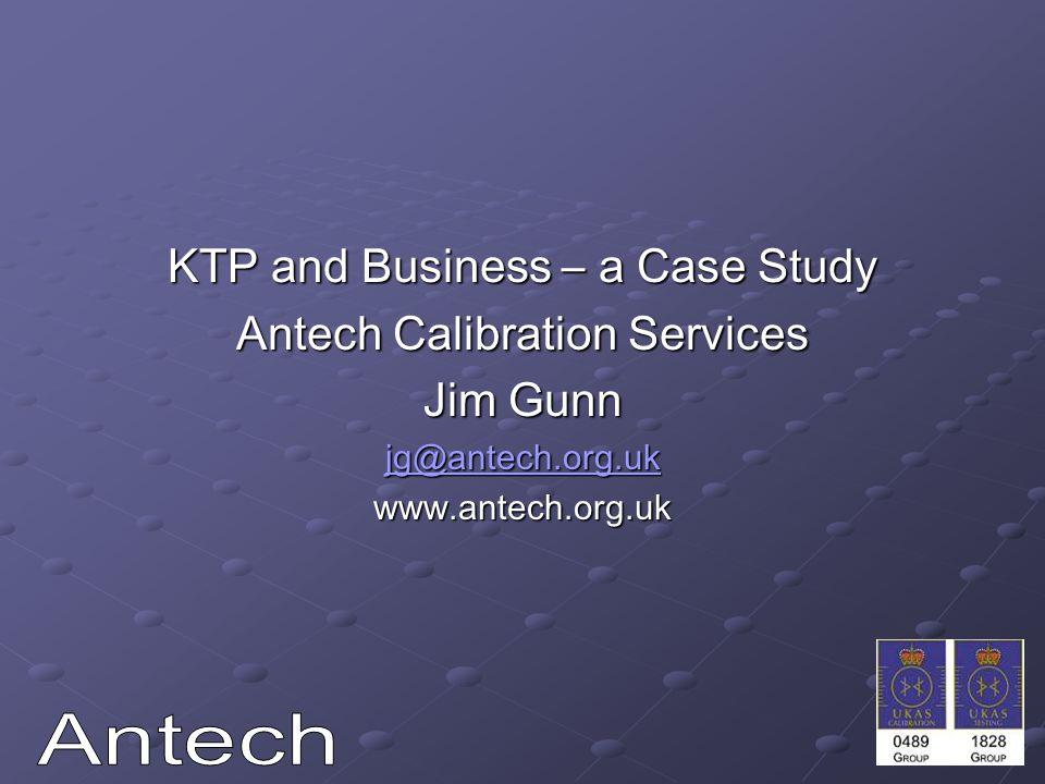 KTP and Business – a Case Study Antech Calibration Services Jim Gunn jg@antech.org.uk www.antech.org.uk