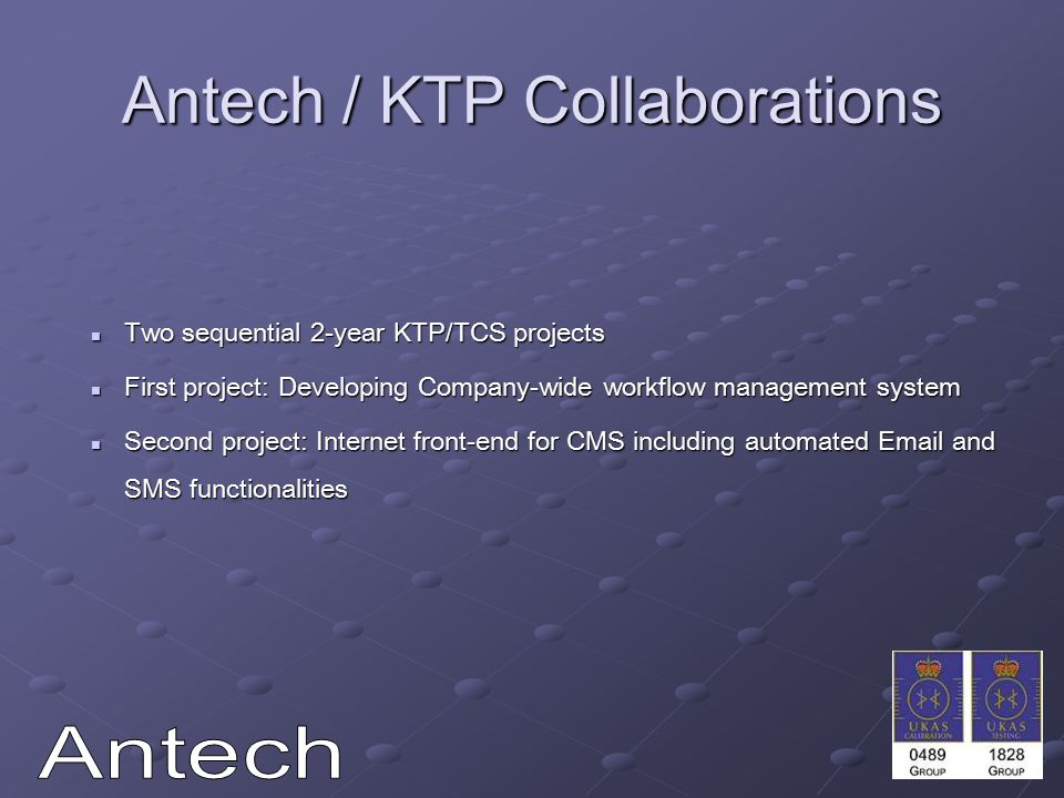 Antech / KTP Collaborations Two sequential 2-year KTP/TCS projects Two sequential 2-year KTP/TCS projects First project: Developing Company-wide workflow management system First project: Developing Company-wide workflow management system Second project: Internet front-end for CMS including automated Email and SMS functionalities Second project: Internet front-end for CMS including automated Email and SMS functionalities