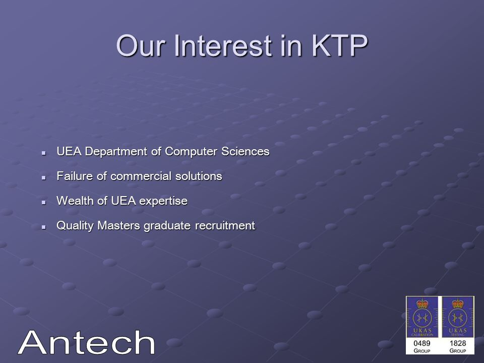 Our Interest in KTP UEA Department of Computer Sciences UEA Department of Computer Sciences Failure of commercial solutions Failure of commercial solutions Wealth of UEA expertise Wealth of UEA expertise Quality Masters graduate recruitment Quality Masters graduate recruitment