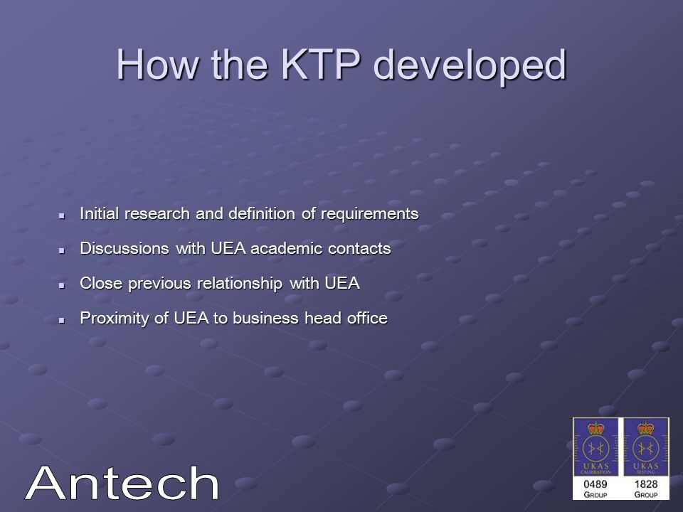 How the KTP developed Initial research and definition of requirements Initial research and definition of requirements Discussions with UEA academic contacts Discussions with UEA academic contacts Close previous relationship with UEA Close previous relationship with UEA Proximity of UEA to business head office Proximity of UEA to business head office