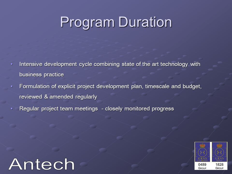 Program Duration Intensive development cycle combining state of the art technology with business practiceIntensive development cycle combining state of the art technology with business practice Formulation of explicit project development plan, timescale and budget, reviewed & amended regularlyFormulation of explicit project development plan, timescale and budget, reviewed & amended regularly Regular project team meetings - closely monitored progressRegular project team meetings - closely monitored progress