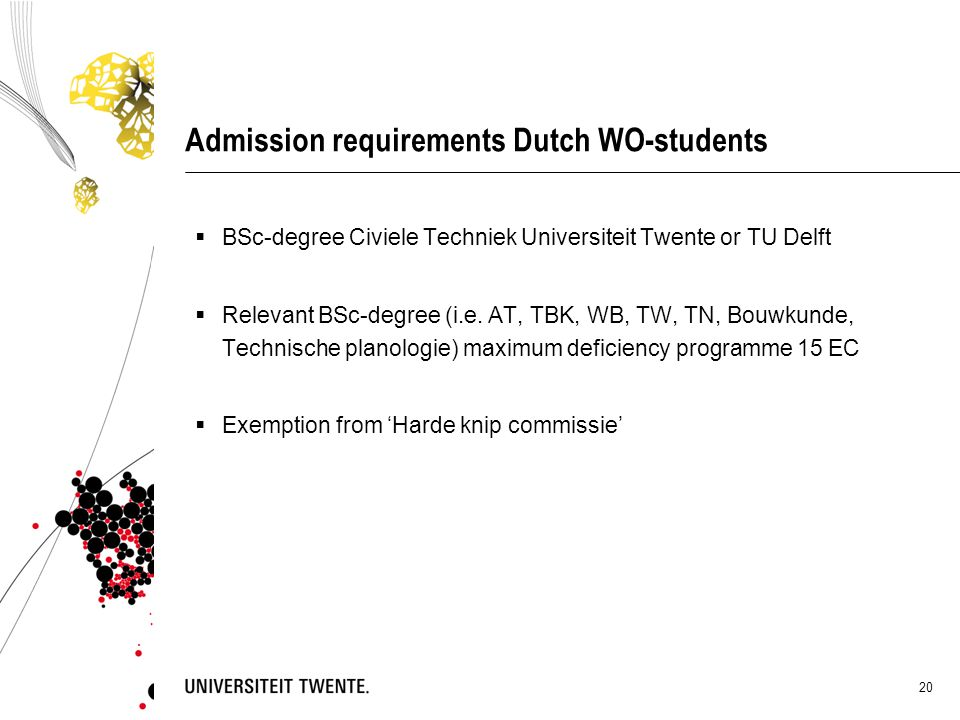 20 Admission requirements Dutch WO-students  BSc-degree Civiele Techniek Universiteit Twente or TU Delft  Relevant BSc-degree (i.e. AT, TBK, WB, TW,
