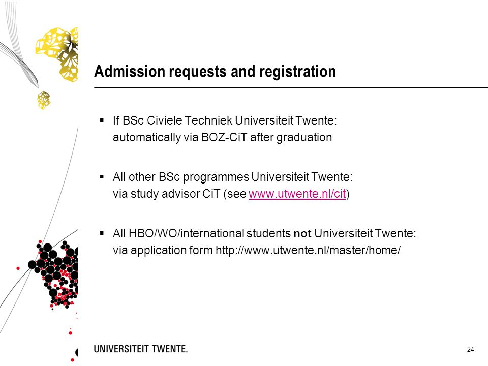 24 Admission requests and registration  If BSc Civiele Techniek Universiteit Twente: automatically via BOZ-CiT after graduation  All other BSc progr