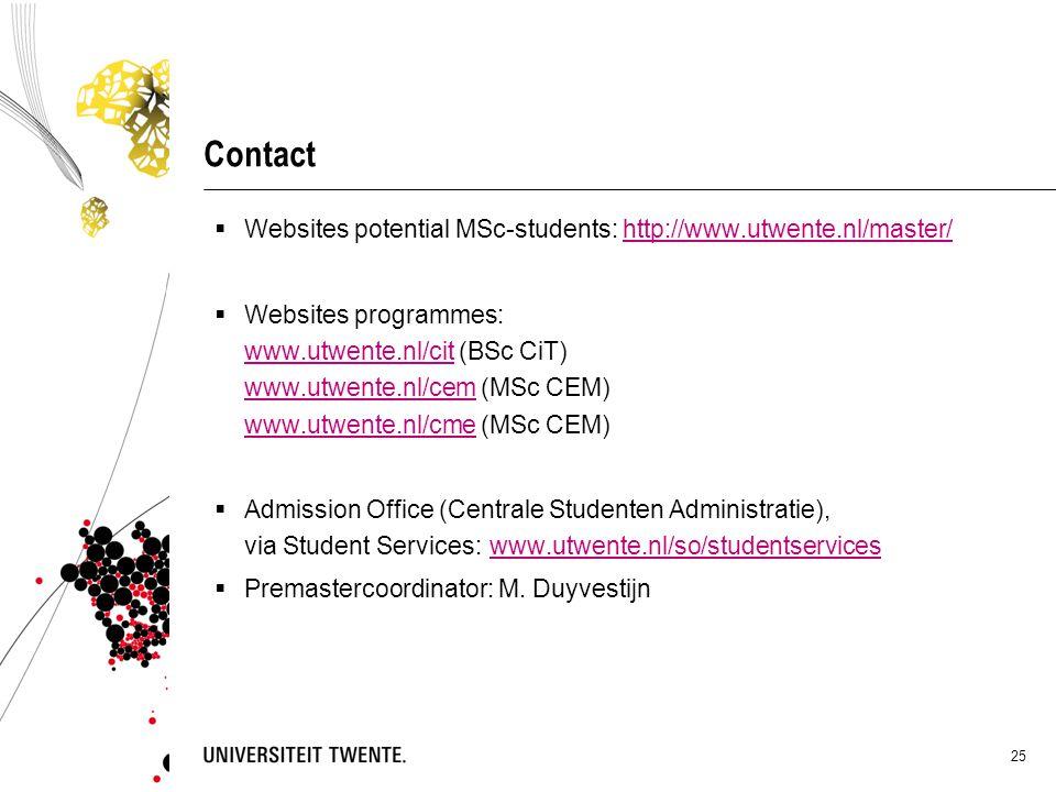 25 Contact  Websites potential MSc-students: http://www.utwente.nl/master/http://www.utwente.nl/master/  Websites programmes: www.utwente.nl/cit (BSc CiT) www.utwente.nl/cem (MSc CEM) www.utwente.nl/cme (MSc CEM) www.utwente.nl/cit www.utwente.nl/cem www.utwente.nl/cme  Admission Office (Centrale Studenten Administratie), via Student Services:www.utwente.nl/so/studentserviceswww.utwente.nl/so/studentservices  Premastercoordinator: M.