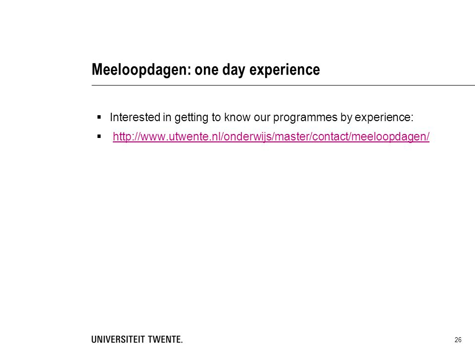 Meeloopdagen: one day experience  Interested in getting to know our programmes by experience:  http://www.utwente.nl/onderwijs/master/contact/meeloo
