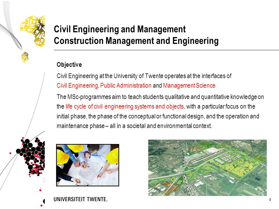 4 Civil Engineering and Management Construction Management and Engineering Objective Civil Engineering at the University of Twente operates at the int