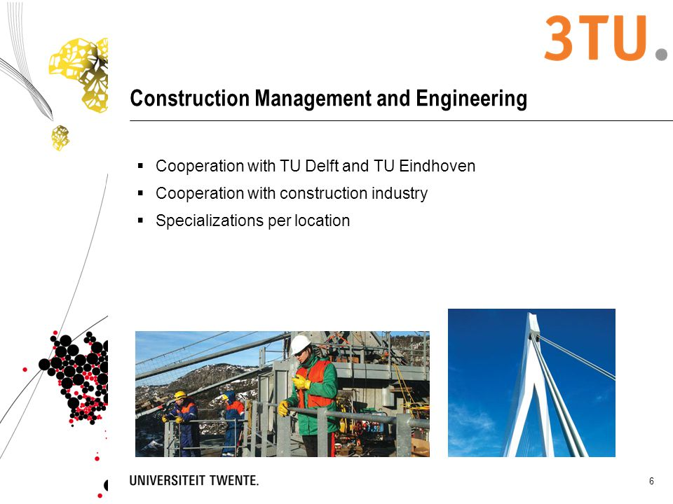 6 Construction Management and Engineering  Cooperation with TU Delft and TU Eindhoven  Cooperation with construction industry  Specializations per