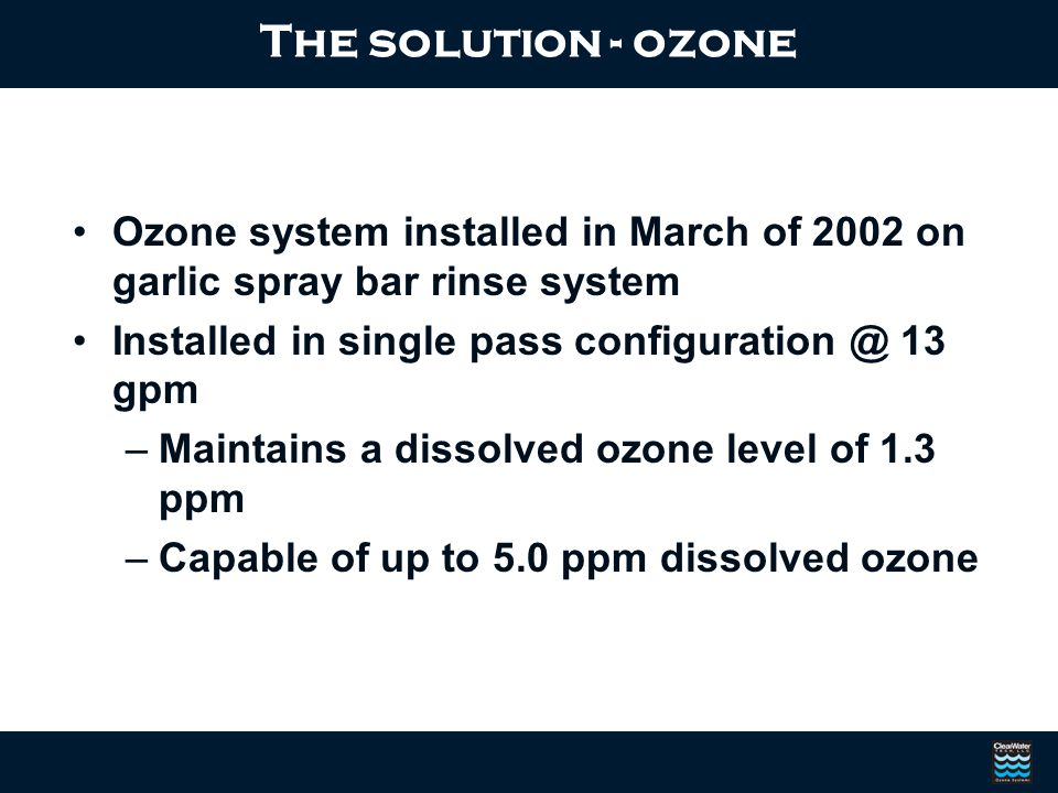 Ozone system installed in March of 2002 on garlic spray bar rinse system Installed in single pass configuration @ 13 gpm –Maintains a dissolved ozone