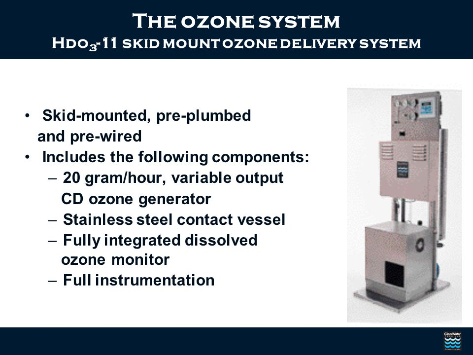 Skid-mounted, pre-plumbed and pre-wired Includes the following components: –20 gram/hour, variable output CD ozone generator –Stainless steel contact