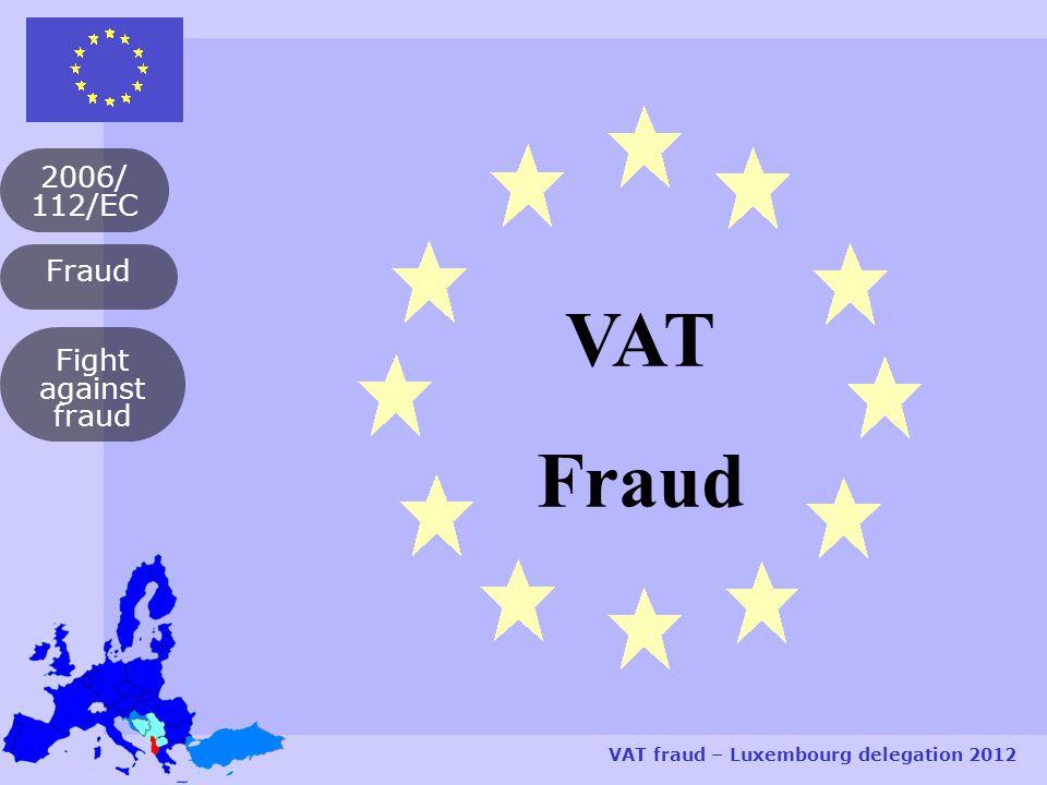 Fraud 2006/ 112/EC VAT fraud – Luxembourg delegation 2012 Fight against fraud VAT Fraud