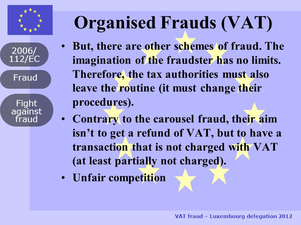 Fraud 2006/ 112/EC VAT fraud – Luxembourg delegation 2012 Fight against fraud Organised Frauds (VAT) But, there are other schemes of fraud.