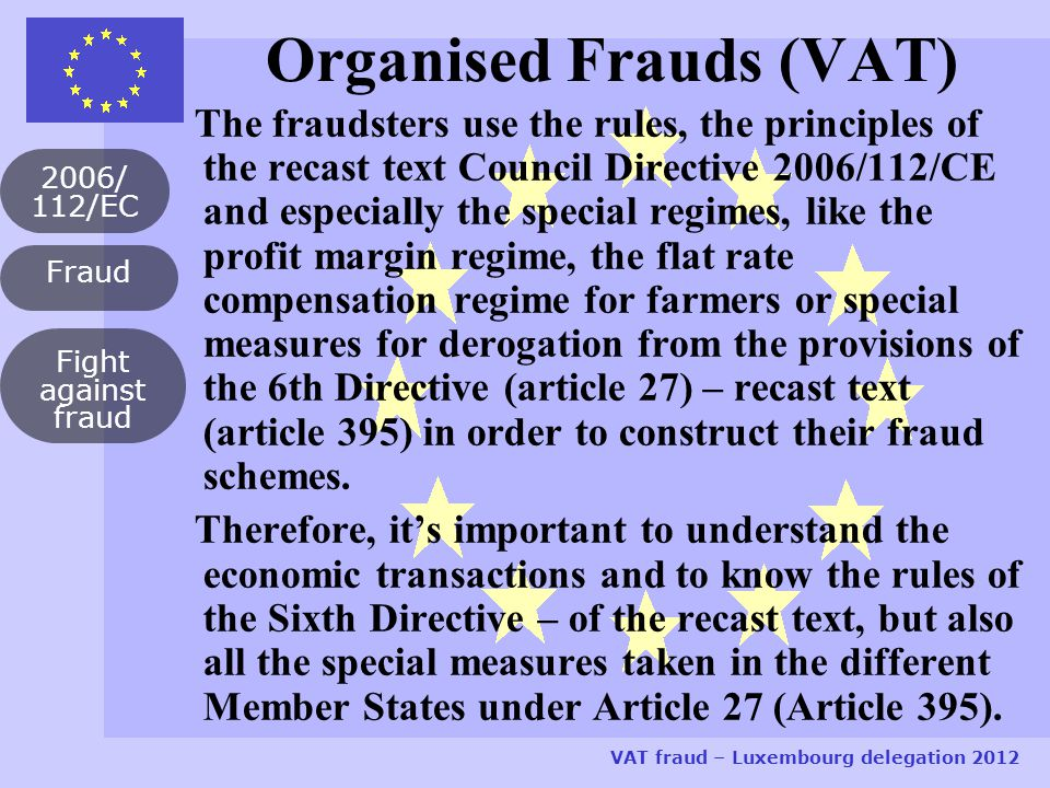 Fraud 2006/ 112/EC VAT fraud – Luxembourg delegation 2012 Fight against fraud Organised Frauds (VAT) The fraudsters use the rules, the principles of the recast text Council Directive 2006/112/CE and especially the special regimes, like the profit margin regime, the flat rate compensation regime for farmers or special measures for derogation from the provisions of the 6th Directive (article 27) – recast text (article 395) in order to construct their fraud schemes.