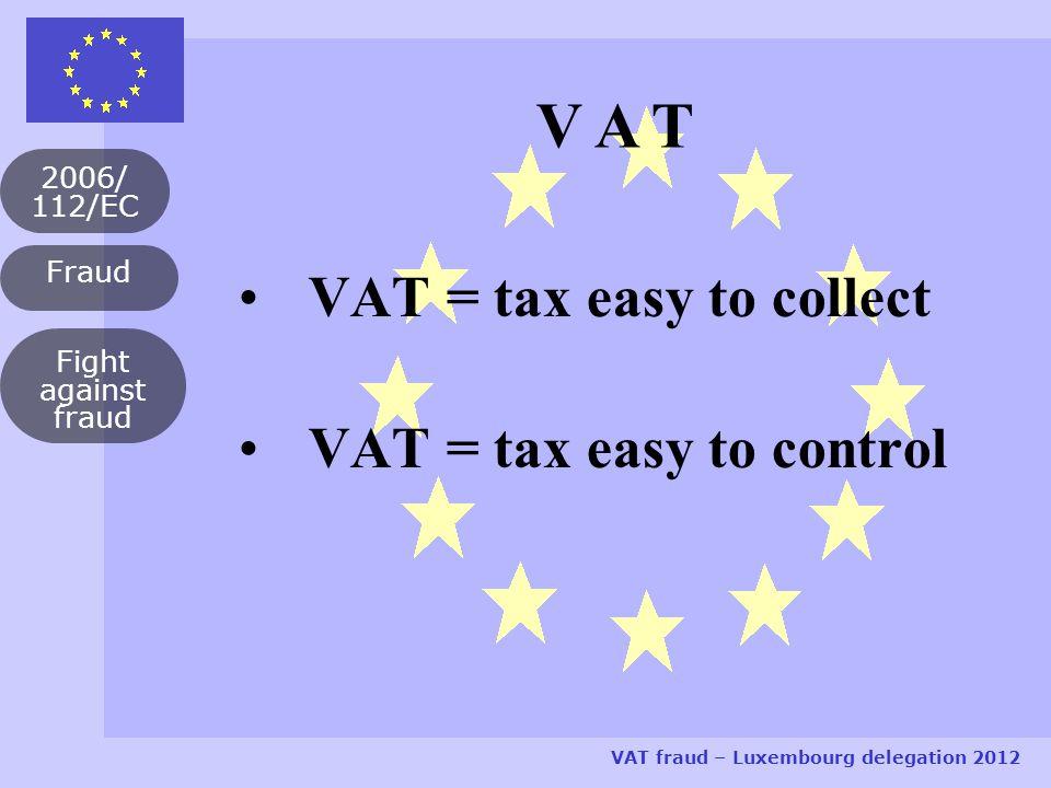 2006/ 112/EC VAT fraud – Luxembourg delegation 2012 Fight against fraud VAT = tax easy to collect VAT = tax easy to control V A T