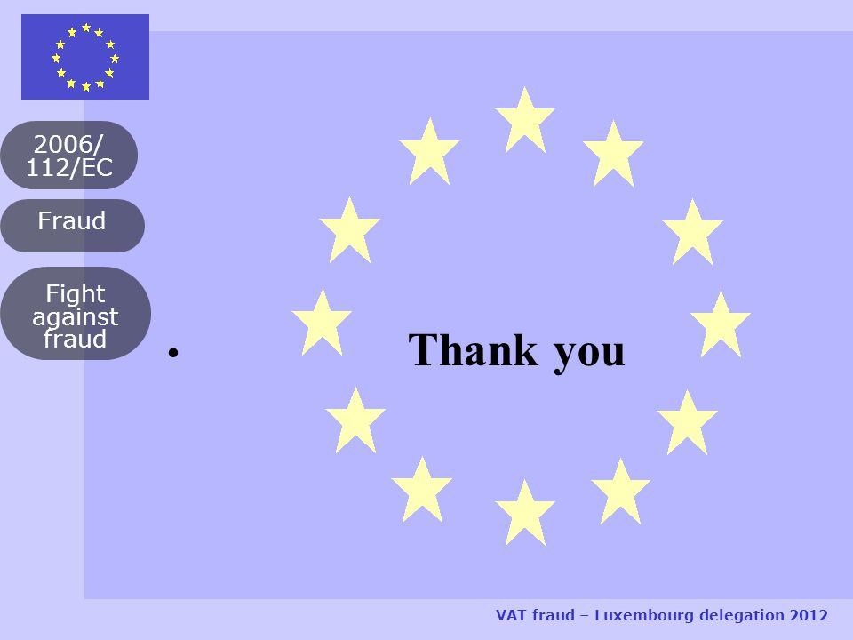 Fraud 2006/ 112/EC VAT fraud – Luxembourg delegation 2012 Fight against fraud Thank you