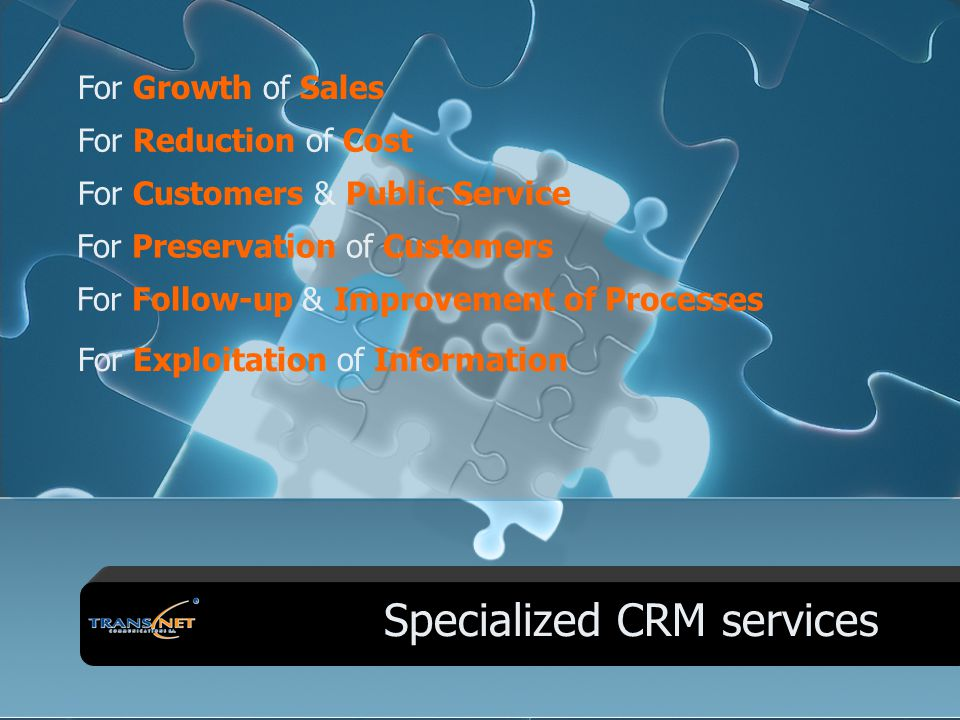 Specialized CRM services For Growth of Sales For Exploitation of Information For Reduction of Cost For Customers & Public Service For Preservation of Customers For Follow-up & Improvement of Processes