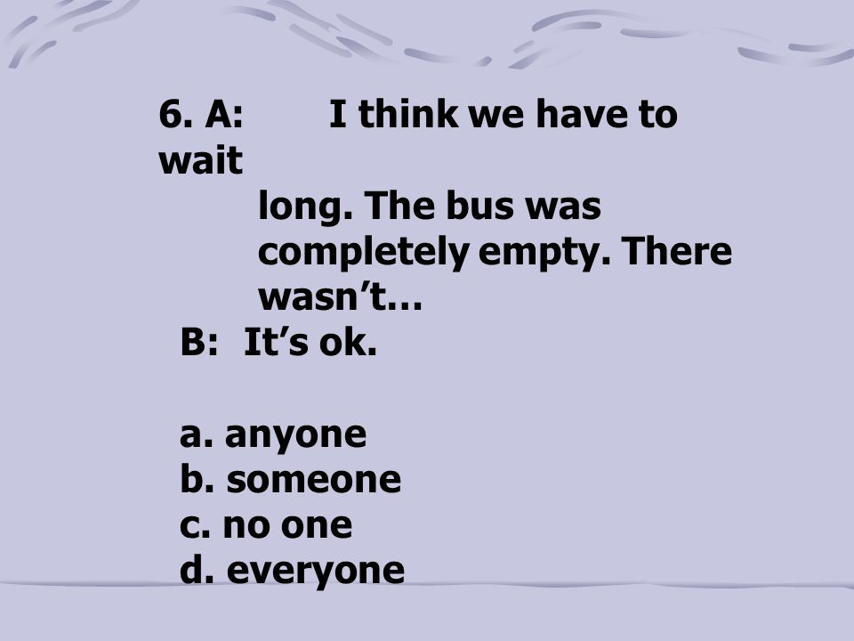 6. A: I think we have to wait long. The bus was completely empty. There wasn't… B: It's ok. a. anyone b. someone c. no one d. everyone