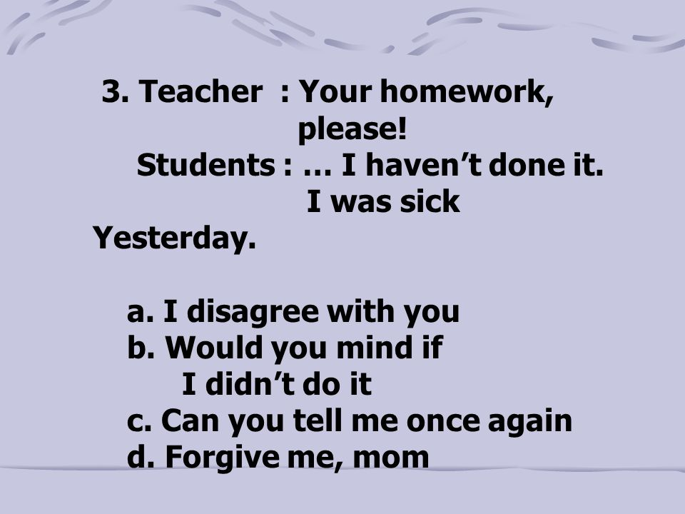 3. Teacher : Your homework, please. Students : … I haven't done it.