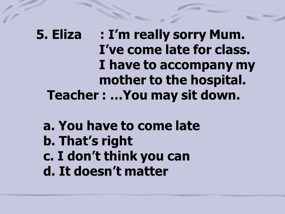5. Eliza : I'm really sorry Mum. I've come late for class.
