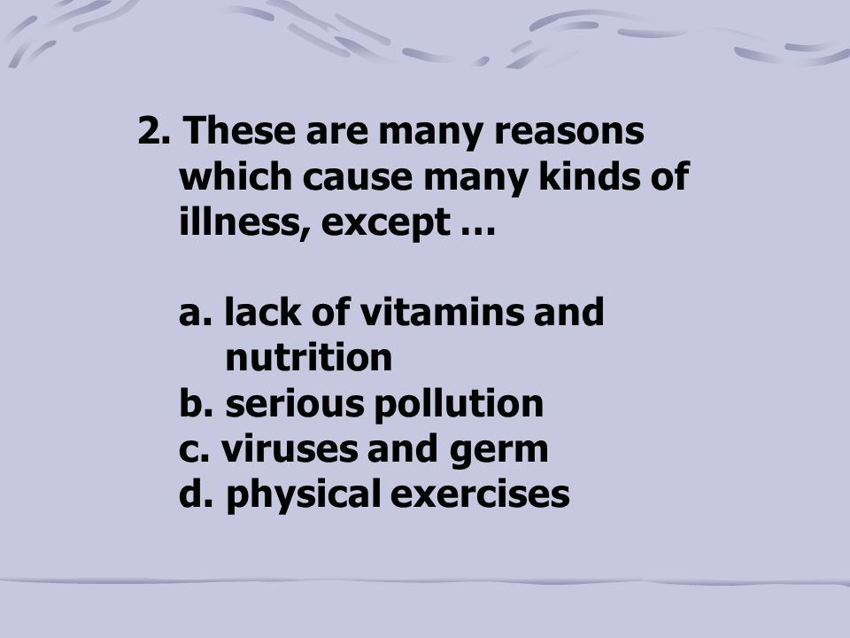 2. These are many reasons which cause many kinds of illness, except … a.