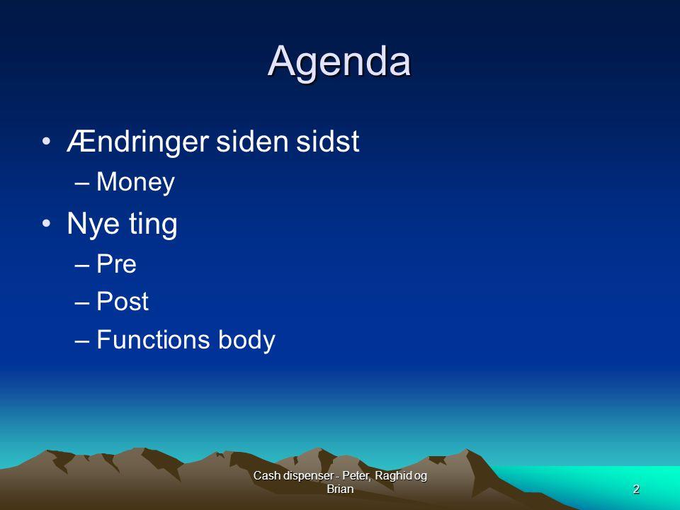 Cash dispenser - Peter, Raghid og Brian2 Agenda Ændringer siden sidst –Money Nye ting –Pre –Post –Functions body