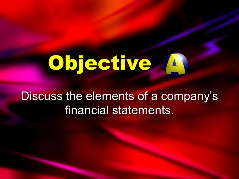 Objectives Discuss the elements of a company's financial statements.