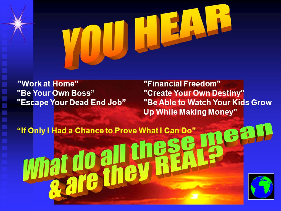 Work at Home Financial Freedom Be Your Own Boss Create Your Own Destiny Escape Your Dead End Job Be Able to Watch Your Kids Grow Up While Making Money If Only I Had a Chance to Prove What I Can Do