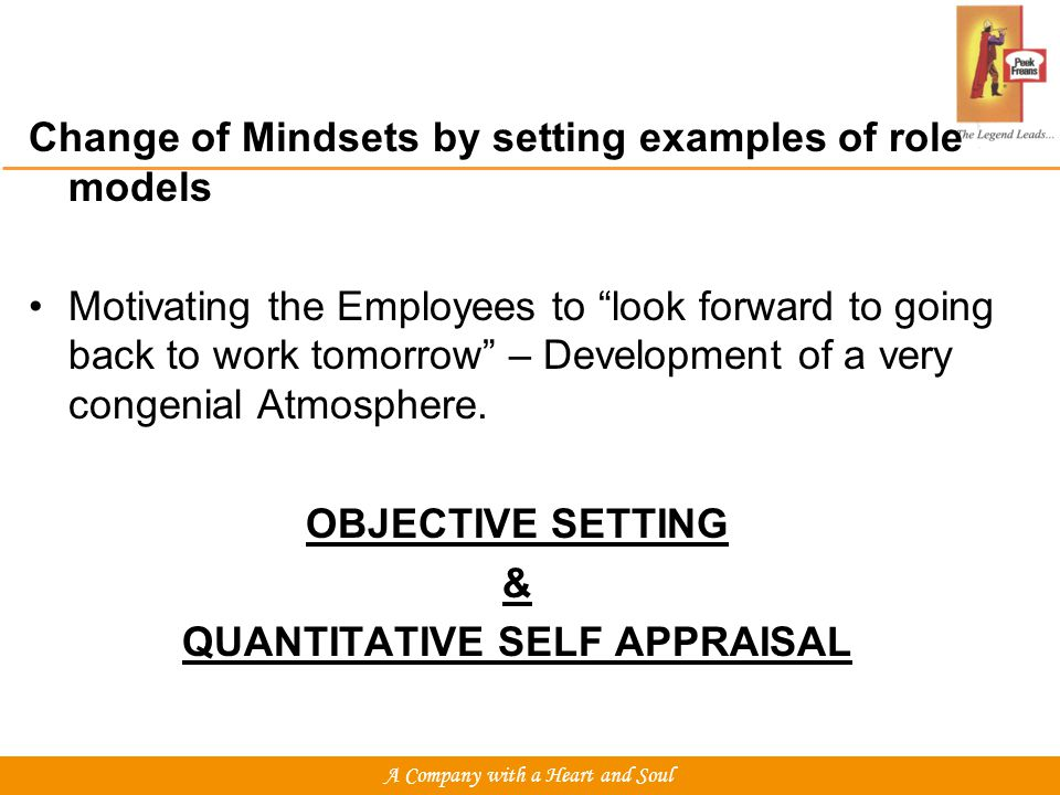 Change of Mindsets by setting examples of role models Motivating the Employees to look forward to going back to work tomorrow – Development of a very congenial Atmosphere.