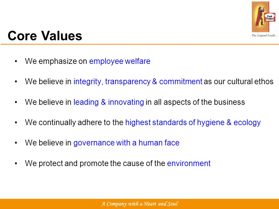 Core Values We emphasize on employee welfare We believe in integrity, transparency & commitment as our cultural ethos We believe in leading & innovating in all aspects of the business We continually adhere to the highest standards of hygiene & ecology We believe in governance with a human face We protect and promote the cause of the environment A Company with a Heart and Soul