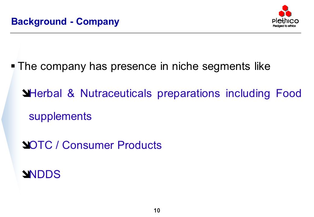 9 Background - Company  The group started operations way back in 1963  Plethico was incorporated in 1991 to undertake manufacture of Formulations and undertake focused marketing of ethical/ prescriptions market  Focused on innovation and pioneered introduction of: î Doxycycline based unique anti-biotic formulation î Co-trimoxazole based unique anti-bacterial formulation  Introduced for the first time in India, novel ayurvedic / herbal preparation (Single Herb Methi extract)  Adopted the Branded Generic model for marketing allopathic formulations in India in the prescriptions market