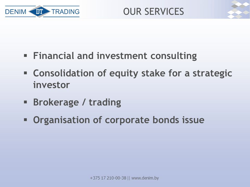 +375 17 210-00-38 || www.denim.by OUR SERVICES  Financial and investment consulting  Consolidation of equity stake for a strategic investor  Brokerage / trading  Organisation of corporate bonds issue