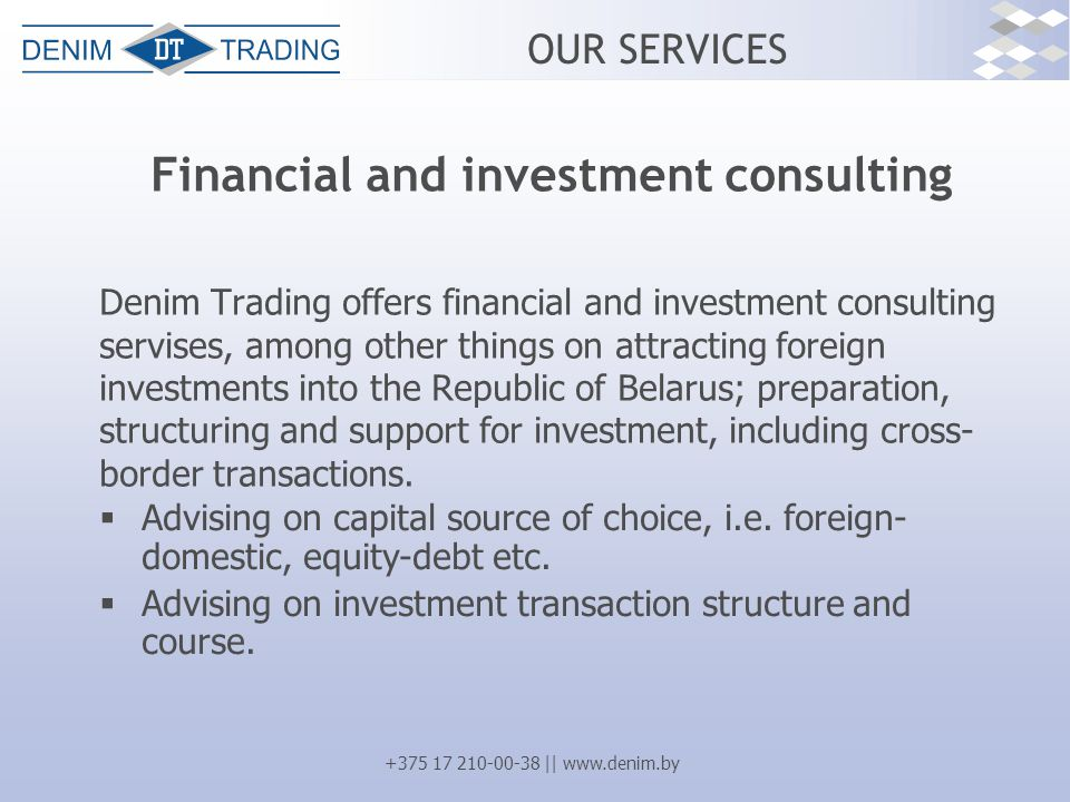 +375 17 210-00-38 || www.denim.by OUR SERVICES Financial and investment consulting Denim Trading offers financial and investment consulting servises, among other things on attracting foreign investments into the Republic of Belarus; preparation, structuring and support for investment, including cross- border transactions.