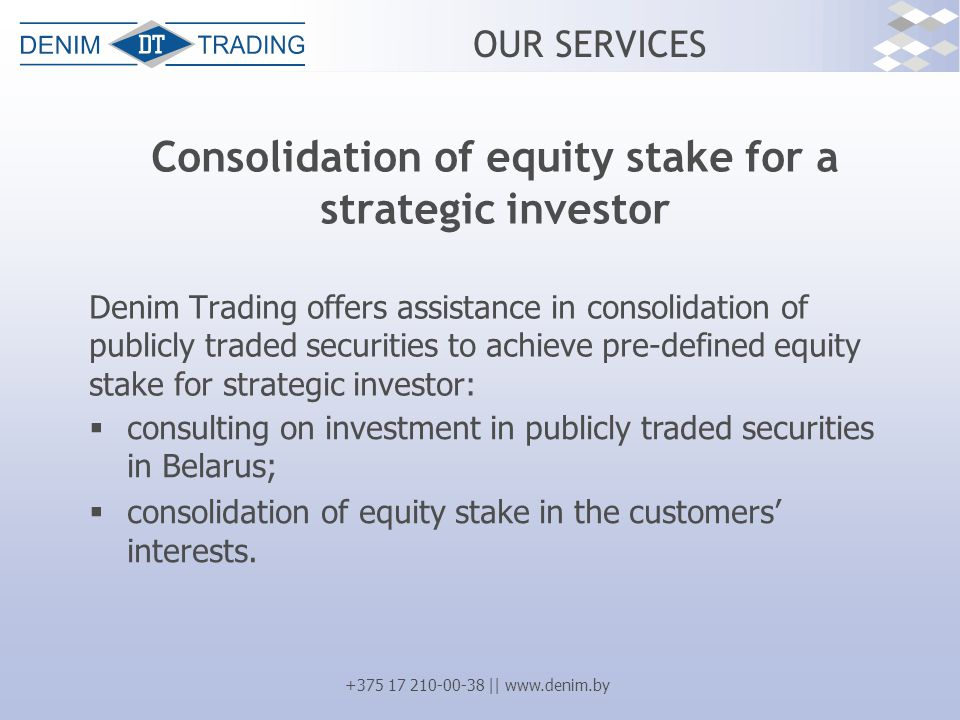 +375 17 210-00-38 || www.denim.by OUR SERVICES Consolidation of equity stake for a strategic investor Denim Trading offers assistance in consolidation of publicly traded securities to achieve pre-defined equity stake for strategic investor:  consulting on investment in publicly traded securities in Belarus;  consolidation of equity stake in the customers' interests.