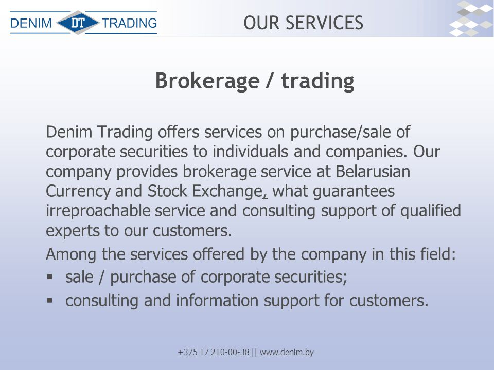 +375 17 210-00-38 || www.denim.by OUR SERVICES Brokerage / trading Denim Trading offers services on purchase/sale of corporate securities to individua